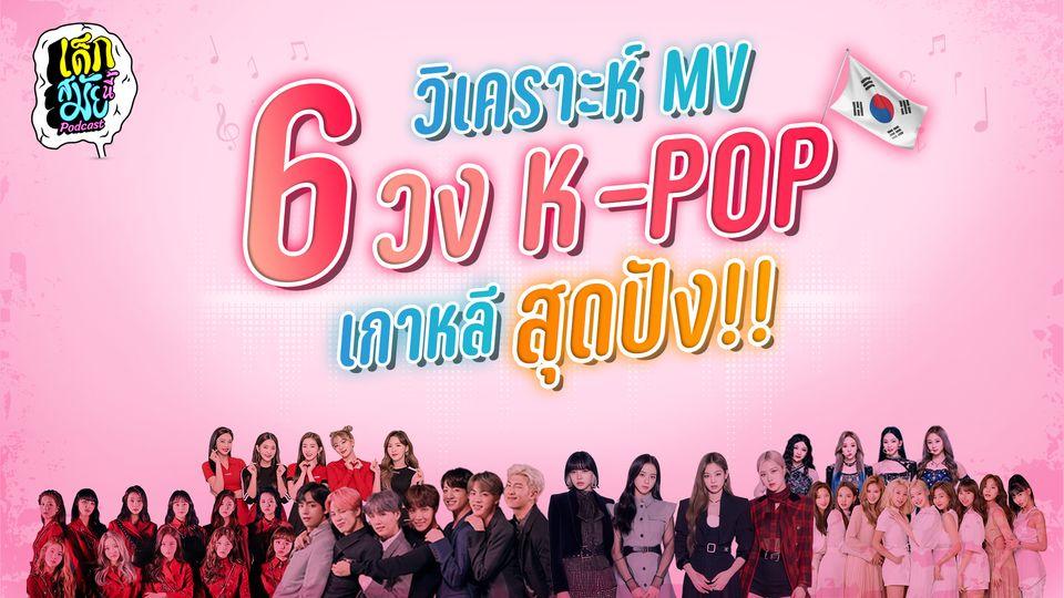 วิเคราะห์ MV 6 วงเกาหลี สุดปัง!! คุณเมนวงไหน   เด็กสมัยนี้ Podcast EP.1