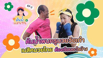EP.2 ต้นน้ำแสนซน | ต้นน้ำพบครูมวยวัยเก๋า เบสิคมวยไทยต้องเรียนอะไรบ้าง?