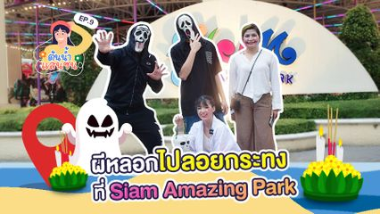 EP.9 ต้นน้ำแสนซน | ผีหลอกไปลอยกระทง ที่ Siam Amazing Park