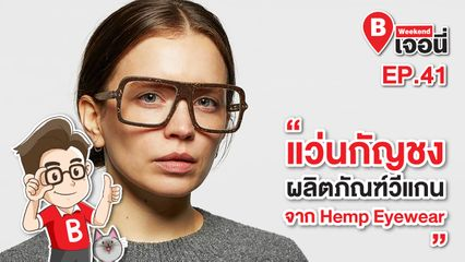 EP.41 Weekend เจอนี่ | แว่นกัญชง ผลิตภัณฑ์วีแกนจาก Hemp Eyewear
