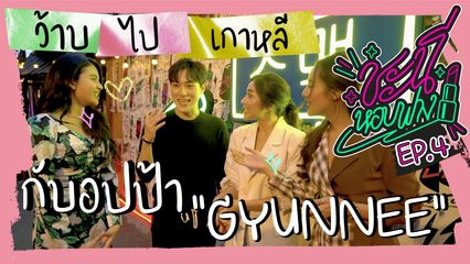 "EP.4 ชะนีหอบฟาง | วาร์ปไปเกาหลี กับอปป้า ""GYUNNEE"""