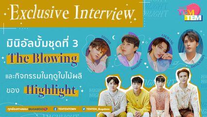 สัมภาษณ์พิเศษ 'Highlight' ถึงมินิอัลบั้มใหม่ 'The Blowing' พร้อมโชว์พูดภาษาไทยที่ยังจำได้! | TEM!TEM