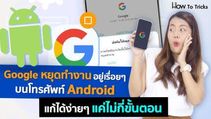 Google หยุดทำงานอยู่เรื่อยๆบนโทรศัพท์ Android แก้ได้ง่ายๆแค่ไม่กี่ขั้นตอน | How To Tricks EP.63