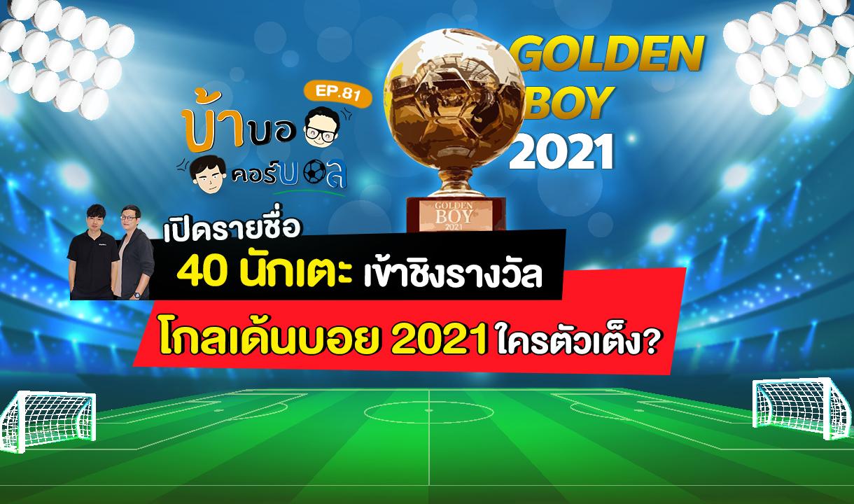 บ้าบอคอร์บอล EP.81 เปิดรายชื่อ 40 นักเตะเข้าชิงรางวัล โกลเด้นบอย 2021 ใครตัวเต็ง?